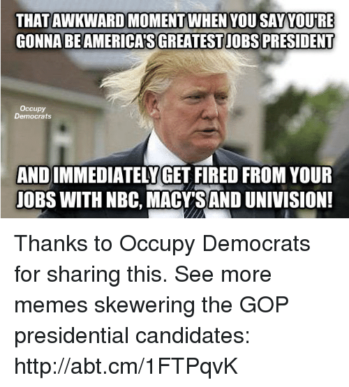 Memes, Http, and 🤖: THATAWKWARD MOMENT WHEN YOU SAY YOURE  GONNA BE AMERICAS GREATESTJOBS PRESIDENT  Occupy  Democrats  AND IMMEDIATELY GET FIRED FROM YOUR  UOBS WITH NBC, MACY SAND UNIVISION! Thanks to Occupy Democrats for sharing this.  See more memes skewering the GOP presidential candidates: http://abt.cm/1FTPqvK