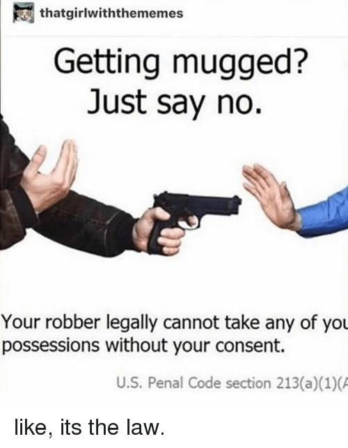 Memes, 🤖, and Code: thatgirlwiththememes  Getting mugged?  Just say no.  Your robber legally cannot take any of you  possessions without your consent.  U.S. Penal Code section 213(a)(1) like, its the law.