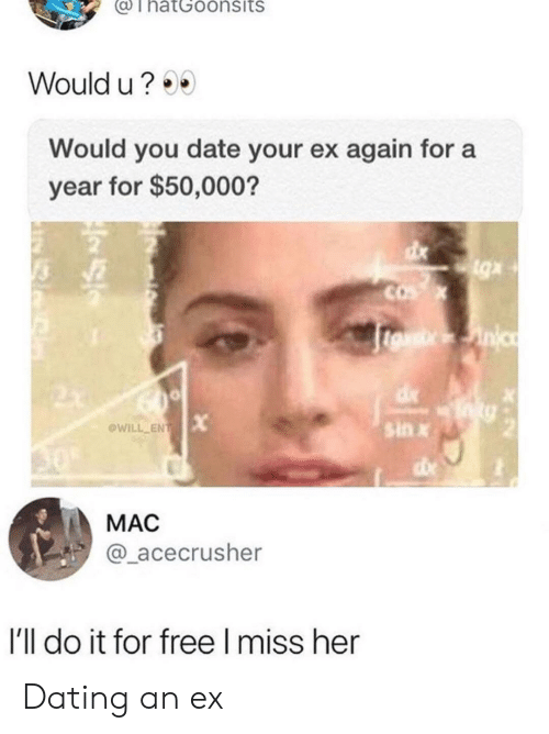 Dating, Date, and Free: ThatGoonsits  Would u?  Would you date your ex again for a  year for $50,000?  sin x  @WİLL-EN  MAC  @_acecrusher  I'll do it for free I miss her Dating an ex