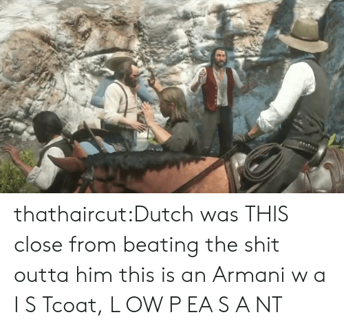 This Close: thathaircut:Dutch was THIS close from beating the shit outta him  this is an Armani  w a I S Tcoat, L OW  P EA S A NT