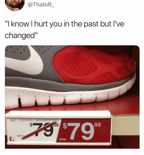 """Dank, Nike, and 🤖: @ThatoR  """"I know I hurt you in the past but I've  changed""""  NIKE  $79  now"""