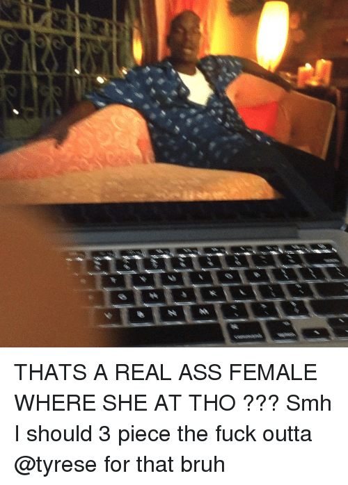 Ass, Bruh, and Memes: THATS A REAL ASS FEMALE WHERE SHE AT THO ??? Smh I should 3 piece the fuck outta @tyrese for that bruh