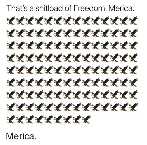Memes, Freedom, and 🤖: That's a shitload of Freedom. Merica. Merica.