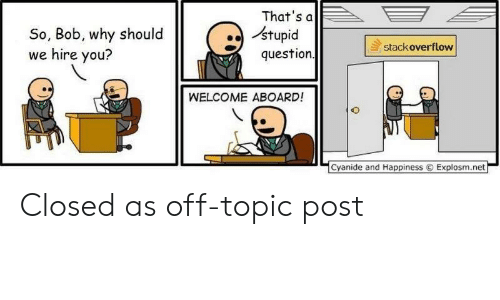 Topic: That's a  stupid  question  So, Bob, why should  we hire you?  stackoverflow  WELCOME ABOARD!  Cyanide and Happiness  Explosm.net Closed as off-topic post