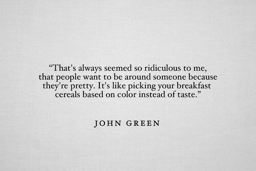 """Breakfast, John Green, and Color: That's always seemed so ridiculous to me,  that people want to be around someone because  they're pretty. It's like picking your breakfast  cereals based on color instead of taste.""""  pretty. It's liound  JOHN GREEN"""