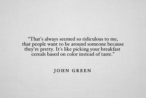"seemed: That's always seemed so ridiculous to me,  that people want to be around someone because  they're pretty. It's like picking your breakfast  cereals based on color instead of taste.""  JOHN GREEN"