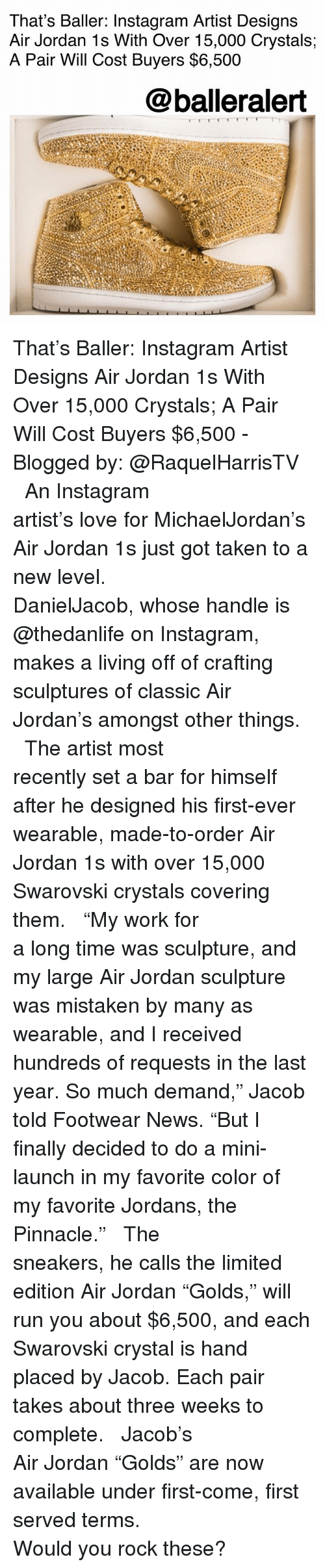 """Air Jordan: That's Baller: Instagram Artist Designs  Air Jordan 1s With Over 15,000 Crystals;  A Pair Will Cost Buyers $6,500  @balleralert That's Baller: Instagram Artist Designs Air Jordan 1s With Over 15,000 Crystals; A Pair Will Cost Buyers $6,500 - Blogged by: @RaquelHarrisTV ⠀⠀⠀⠀⠀⠀⠀⠀⠀ ⠀⠀⠀⠀⠀⠀⠀⠀⠀ An Instagram artist's love for MichaelJordan's Air Jordan 1s just got taken to a new level. ⠀⠀⠀⠀⠀⠀⠀⠀⠀ ⠀⠀⠀⠀⠀⠀⠀⠀⠀ DanielJacob, whose handle is @thedanlife on Instagram, makes a living off of crafting sculptures of classic Air Jordan's amongst other things. ⠀⠀⠀⠀⠀⠀⠀⠀⠀ ⠀⠀⠀⠀⠀⠀⠀⠀⠀ The artist most recently set a bar for himself after he designed his first-ever wearable, made-to-order Air Jordan 1s with over 15,000 Swarovski crystals covering them. ⠀⠀⠀⠀⠀⠀⠀⠀⠀ ⠀⠀⠀⠀⠀⠀⠀⠀⠀ """"My work for a long time was sculpture, and my large Air Jordan sculpture was mistaken by many as wearable, and I received hundreds of requests in the last year. So much demand,"""" Jacob told Footwear News. """"But I finally decided to do a mini-launch in my favorite color of my favorite Jordans, the Pinnacle."""" ⠀⠀⠀⠀⠀⠀⠀⠀⠀ ⠀⠀⠀⠀⠀⠀⠀⠀⠀ The sneakers, he calls the limited edition Air Jordan """"Golds,"""" will run you about $6,500, and each Swarovski crystal is hand placed by Jacob. Each pair takes about three weeks to complete. ⠀⠀⠀⠀⠀⠀⠀⠀⠀ ⠀⠀⠀⠀⠀⠀⠀⠀⠀ Jacob's Air Jordan """"Golds"""" are now available under first-come, first served terms. ⠀⠀⠀⠀⠀⠀⠀⠀⠀ ⠀⠀⠀⠀⠀⠀⠀⠀⠀ Would you rock these?"""