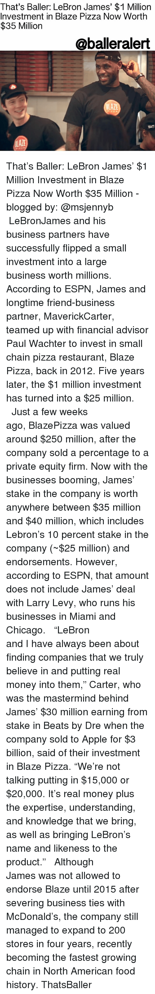 "equity: That's Baller: LeBron James' $1 Million  Investment in Blaze Pizza Now Worth  $35 Milliorn  @balleralert  LAZE That's Baller: LeBron James' $1 Million Investment in Blaze Pizza Now Worth $35 Million - blogged by: @msjennyb ⠀⠀⠀⠀⠀⠀⠀⠀⠀ ⠀⠀⠀⠀⠀⠀⠀⠀⠀ LeBronJames and his business partners have successfully flipped a small investment into a large business worth millions. According to ESPN, James and longtime friend-business partner, MaverickCarter, teamed up with financial advisor Paul Wachter to invest in small chain pizza restaurant, Blaze Pizza, back in 2012. Five years later, the $1 million investment has turned into a $25 million. ⠀⠀⠀⠀⠀⠀⠀⠀⠀ ⠀⠀⠀⠀⠀⠀⠀⠀⠀ Just a few weeks ago, BlazePizza was valued around $250 million, after the company sold a percentage to a private equity firm. Now with the businesses booming, James' stake in the company is worth anywhere between $35 million and $40 million, which includes Lebron's 10 percent stake in the company (~$25 million) and endorsements. However, according to ESPN, that amount does not include James' deal with Larry Levy, who runs his businesses in Miami and Chicago. ⠀⠀⠀⠀⠀⠀⠀⠀⠀ ⠀⠀⠀⠀⠀⠀⠀⠀⠀ ""LeBron and I have always been about finding companies that we truly believe in and putting real money into them,"" Carter, who was the mastermind behind James' $30 million earning from stake in Beats by Dre when the company sold to Apple for $3 billion, said of their investment in Blaze Pizza. ""We're not talking putting in $15,000 or $20,000. It's real money plus the expertise, understanding, and knowledge that we bring, as well as bringing LeBron's name and likeness to the product."" ⠀⠀⠀⠀⠀⠀⠀⠀⠀ ⠀⠀⠀⠀⠀⠀⠀⠀⠀ Although James was not allowed to endorse Blaze until 2015 after severing business ties with McDonald's, the company still managed to expand to 200 stores in four years, recently becoming the fastest growing chain in North American food history. ThatsBaller"