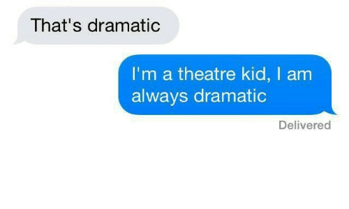 Theatre, Kid, and Always: That's dramatic  I'm a theatre kid, I am  always dramatic  Delivered