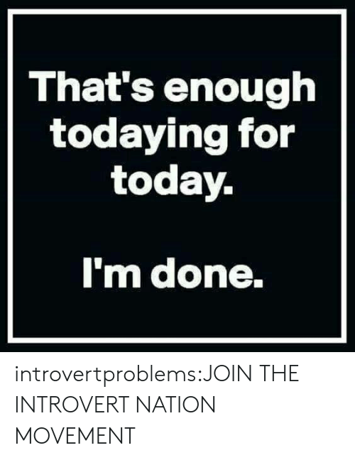 Introvert, Tumblr, and Blog: That's enough  todaying for  today.  m done. introvertproblems:JOIN THE INTROVERT NATION MOVEMENT