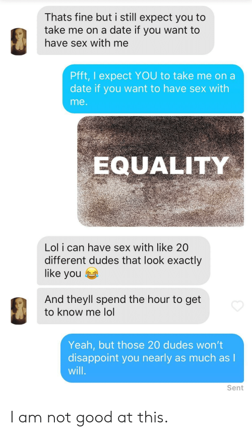 Lol, Sex, and Yeah: Thats fine but i still expect you to  take me on a date if you want to  have sex with me  Pfft, I expect YOU to take me on a  date if you want to have sex with  me  EQUALITY  Lol i can have sex with like 20  different dudes that look exactly  like you  And theyll spend the hour to get  to know me lo  Yeah, but those 20 dudes won't  disappoint you nearly as much as l  will  Sent I am not good at this.
