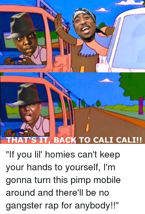 """Gangster Rap: THAT'S IT BACK TO CALI CALI!! """"If you lil' homies can't keep your hands to yourself, I'm gonna turn this pimp mobile around and there'll be no gangster rap for anybody!!"""""""