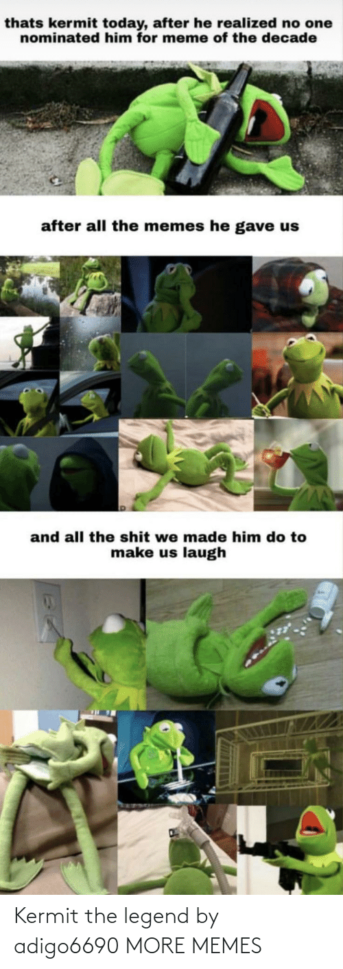 Realized: thats kermit today, after he realized no one  nominated him for meme of the decade  after all the memes he gave us  and all the shit we made him do to  make us laugh Kermit the legend by adigo6690 MORE MEMES