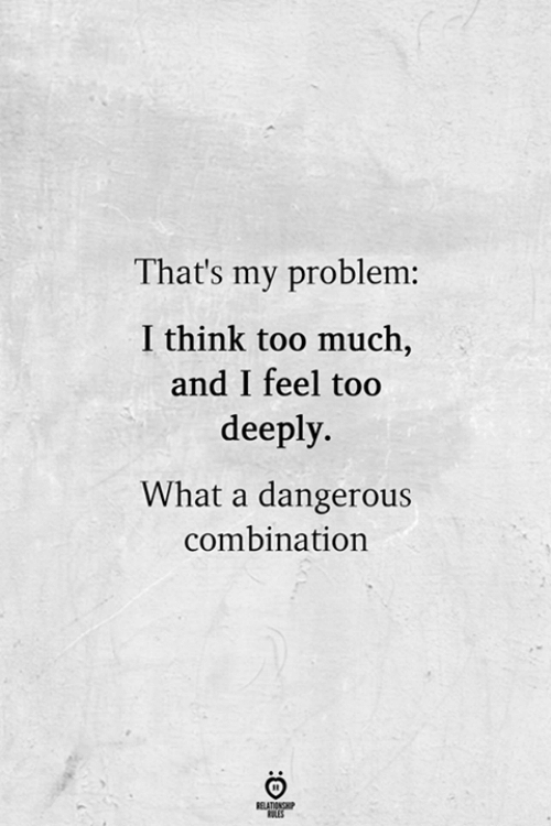 Too Much, Think, and Combination: That's my problem:  I think too much,  and I feel too  deeply.  What a dangerous  combination  RELATIONSHP  ES