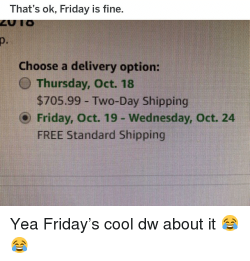 Friday, Funny, and Cool: That's ok, Friday is fine  D.  Choose a delivery option:  O Thursday, Oct. 18  $705.99 -Two-Day Shipping  Friday, Oct. 19 - Wednesday, Oct. 24  FREE Standard Shipping Yea Friday's cool dw about it 😂😂