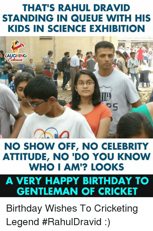 do-you-know-who: THAT'S RAHUL DRAVID  STANDING IN QUEUE WITH HIS  KIDS IN SCIENCE EXHIBITION  LAUGHING  NO SHOW OFF, NO CELEBRITY  ATTITUDE, NO 'DO YOU KNOW  WHO I AM'? LOOKS  A VERY HAPPY BIRTHDAY T  GENTLEMAN OF CRICKET Birthday Wishes To Cricketing Legend #RahulDravid :)