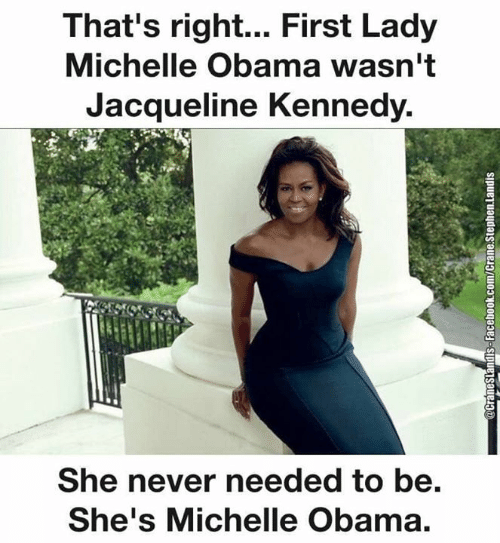Michelle Obama: That's right... First Lady  Michelle Obama wasn't  Jacqueline Kennedy.  She never needed to be.  She's Michelle Obama.  @CraneSlandisS-Facebook.com/Crane.Stephen.landis