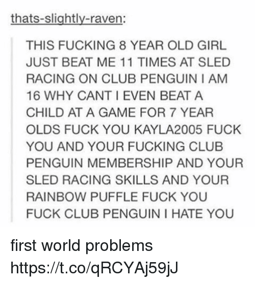 sledding: thats-slightly-raven:  THIS FUCKING 8 YEAR OLD GIRL  JUST BEAT ME 11 TIMES AT SLED  RACING ON CLUB PENGUIN I AM  16 WHY CANT I EVEN BEAT A  CHILD AT A GAME FOR 7 YEAR  OLDS FUCK YOU KAYLA2005 FUCK  YOU AND YOUR FUCKING CLUB  PENGUIN MEMBERSHIP AND YOUR  SLED RACING SKILLS AND YOUR  RAINBOW PUFFLE FUCK YOU  FUCK CLUB PENGUIN I HATE YOU first world problems https://t.co/qRCYAj59jJ