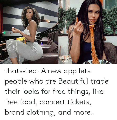 Beautiful, Food, and Tumblr: thats-tea:  A new app lets people who are Beautiful trade their looks for free things, like free food, concert tickets, brand clothing, and more.