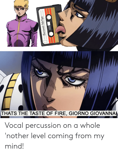Fire, Mind, and Mixtape: THATS THE TASTE OF FIRE, GIORNO GIOVANNA  Bucciaratis MixTape Vocal percussion on a whole 'nother level coming from my mind!
