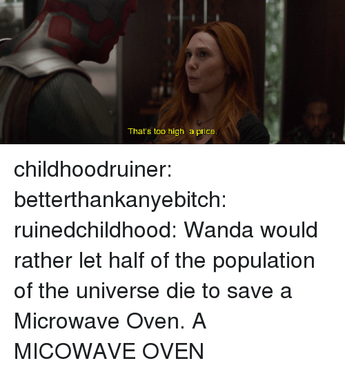 Tumblr, Blog, and Http: That's too high a price childhoodruiner:  betterthankanyebitch: ruinedchildhood: Wanda would rather let half of the population of the universe die to save a Microwave Oven. A MICOWAVE OVEN