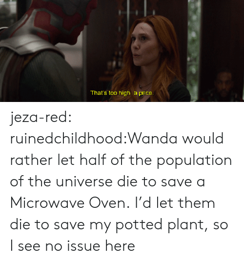 Target, Tumblr, and Blog: That's too high a price jeza-red:  ruinedchildhood:Wanda would rather let half of the population of the universe die to save a Microwave Oven.  I'd let them die to save my potted plant, so I see no issue here