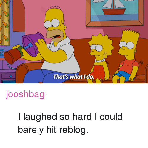 "thats what i do: That's what I do. <p><a href=""http://jooshbag.tumblr.com/post/160606518856/i-laughed-so-hard-i-could-barely-hit-reblog"" class=""tumblr_blog"">jooshbag</a>:</p> <blockquote><p>I laughed so hard I could barely hit reblog.</p></blockquote>"