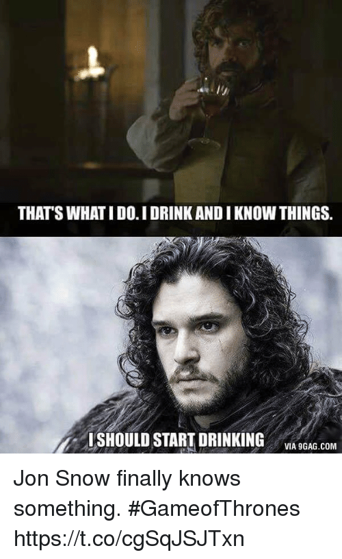 thats what i do: THAT'S WHAT I DO.IDRINK AND I KNOW THINGS.  ISHOULD START DRINKING  VIA 9GAG.COM Jon Snow finally knows something. #GameofThrones https://t.co/cgSqJSJTxn