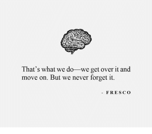 Never, Move, and What: That's what we do-we get over it and  move on. But we never forget it.  - FRESCO