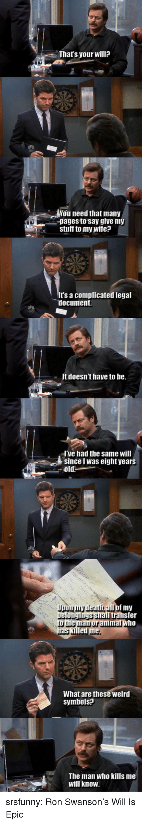 Ron Swanson, Tumblr, and Weird: That's your will?  You need that many  pagesto say give my  stuff to my wife?  t's a complicated legal  ocument.  It doesn't have to be.  ve had the same will  Since I was eight years  all of my  Il transfer  What are these weird  symbols?  The man who kills me  will know srsfunny:  Ron Swanson's Will Is Epic