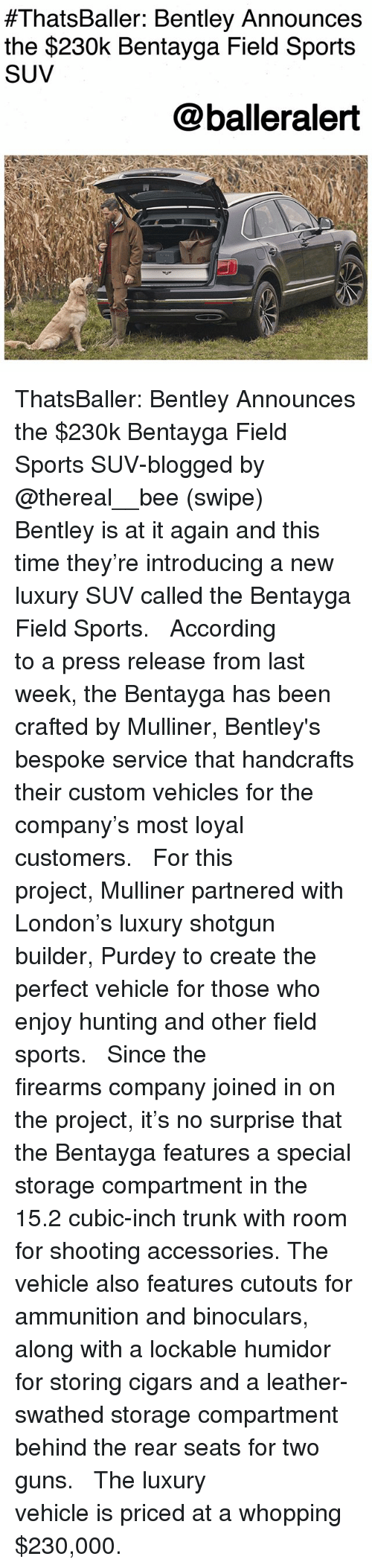 Guns, Memes, and Sports:  #ThatsBaller: Bentley Announces  the $230k Bentayga Field Sports  SUV  @balleralert ThatsBaller: Bentley Announces the $230k Bentayga Field Sports SUV-blogged by @thereal__bee (swipe) ⠀⠀⠀⠀⠀⠀⠀⠀⠀ ⠀⠀ Bentley is at it again and this time they're introducing a new luxury SUV called the Bentayga Field Sports. ⠀⠀⠀⠀⠀⠀⠀⠀⠀ ⠀⠀ According to a press release from last week, the Bentayga has been crafted by Mulliner, Bentley's bespoke service that handcrafts their custom vehicles for the company's most loyal customers. ⠀⠀⠀⠀⠀⠀⠀⠀⠀ ⠀⠀ For this project, Mulliner partnered with London's luxury shotgun builder, Purdey to create the perfect vehicle for those who enjoy hunting and other field sports. ⠀⠀⠀⠀⠀⠀⠀⠀⠀ ⠀⠀ Since the firearms company joined in on the project, it's no surprise that the Bentayga features a special storage compartment in the 15.2 cubic-inch trunk with room for shooting accessories. The vehicle also features cutouts for ammunition and binoculars, along with a lockable humidor for storing cigars and a leather-swathed storage compartment behind the rear seats for two guns. ⠀⠀⠀⠀⠀⠀⠀⠀⠀ ⠀⠀ The luxury vehicle is priced at a whopping $230,000.