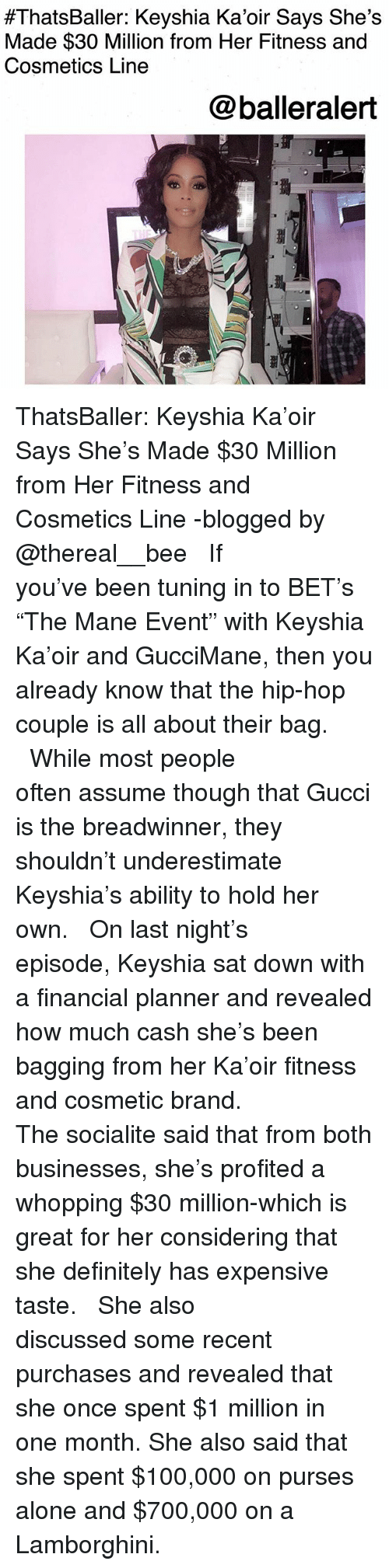 """Being Alone, Anaconda, and Definitely:  #ThatsBaller: Keyshia Kaoir Says She's  Made $30 Million from Her Fitness and  Cosmetics Line  @balleralert ThatsBaller: Keyshia Ka'oir Says She's Made $30 Million from Her Fitness and Cosmetics Line -blogged by @thereal__bee ⠀⠀⠀⠀⠀⠀⠀⠀⠀ ⠀⠀ If you've been tuning in to BET's """"The Mane Event"""" with Keyshia Ka'oir and GucciMane, then you already know that the hip-hop couple is all about their bag. ⠀⠀⠀⠀⠀⠀⠀⠀⠀ ⠀⠀ While most people often assume though that Gucci is the breadwinner, they shouldn't underestimate Keyshia's ability to hold her own. ⠀⠀⠀⠀⠀⠀⠀⠀⠀ ⠀⠀ On last night's episode, Keyshia sat down with a financial planner and revealed how much cash she's been bagging from her Ka'oir fitness and cosmetic brand. ⠀⠀⠀⠀⠀⠀⠀⠀⠀ ⠀⠀ The socialite said that from both businesses, she's profited a whopping $30 million-which is great for her considering that she definitely has expensive taste. ⠀⠀⠀⠀⠀⠀⠀⠀⠀ ⠀⠀ She also discussed some recent purchases and revealed that she once spent $1 million in one month. She also said that she spent $100,000 on purses alone and $700,000 on a Lamborghini."""