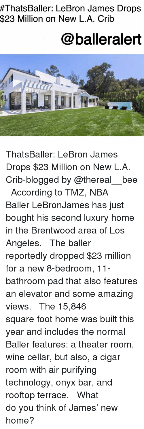 cigar:  #ThatsBaller: LeBron James Drops  $23 Million on New L.A. Crib  @balleralert ThatsBaller: LeBron James Drops $23 Million on New L.A. Crib-blogged by @thereal__bee ⠀⠀⠀⠀⠀⠀⠀⠀⠀ ⠀⠀ According to TMZ, NBA Baller LeBronJames has just bought his second luxury home in the Brentwood area of Los Angeles. ⠀⠀⠀⠀⠀⠀⠀⠀⠀ ⠀⠀ The baller reportedly dropped $23 million for a new 8-bedroom, 11-bathroom pad that also features an elevator and some amazing views. ⠀⠀⠀⠀⠀⠀⠀⠀⠀ ⠀⠀ The 15,846 square foot home was built this year and includes the normal Baller features: a theater room, wine cellar, but also, a cigar room with air purifying technology, onyx bar, and rooftop terrace. ⠀⠀⠀⠀⠀⠀⠀⠀⠀ ⠀⠀ What do you think of James' new home?