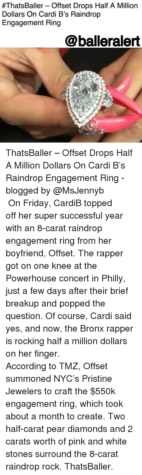 Her Finger:  #ThatsBaller_ Offset Drops Half A Million  Dollars On Cardi B's Raindrop  Engagement Ring  @balleralert ThatsBaller – Offset Drops Half A Million Dollars On Cardi B's Raindrop Engagement Ring - blogged by @MsJennyb ⠀⠀⠀⠀⠀⠀⠀ ⠀⠀⠀⠀⠀⠀⠀ On Friday, CardiB topped off her super successful year with an 8-carat raindrop engagement ring from her boyfriend, Offset. The rapper got on one knee at the Powerhouse concert in Philly, just a few days after their brief breakup and popped the question. Of course, Cardi said yes, and now, the Bronx rapper is rocking half a million dollars on her finger. ⠀⠀⠀⠀⠀⠀⠀ ⠀⠀⠀⠀⠀⠀⠀ According to TMZ, Offset summoned NYC's Pristine Jewelers to craft the $550k engagement ring, which took about a month to create. Two half-carat pear diamonds and 2 carats worth of pink and white stones surround the 8-carat raindrop rock. ThatsBaller.