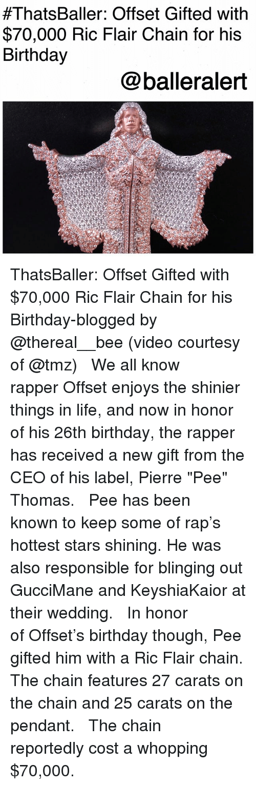 "Birthday, Life, and Memes:  #ThatsBaller: Offset Gifted with  $70,000 Ric Flair Chain for his  Birthday  @balleralert ThatsBaller: Offset Gifted with $70,000 Ric Flair Chain for his Birthday-blogged by @thereal__bee (video courtesy of @tmz) ⠀⠀⠀⠀⠀⠀⠀⠀⠀ ⠀⠀ We all know rapper Offset enjoys the shinier things in life, and now in honor of his 26th birthday, the rapper has received a new gift from the CEO of his label, Pierre ""Pee"" Thomas. ⠀⠀⠀⠀⠀⠀⠀⠀⠀ ⠀⠀ Pee has been known to keep some of rap's hottest stars shining. He was also responsible for blinging out GucciMane and KeyshiaKaior at their wedding. ⠀⠀⠀⠀⠀⠀⠀⠀⠀ ⠀⠀ In honor of Offset's birthday though, Pee gifted him with a Ric Flair chain. The chain features 27 carats on the chain and 25 carats on the pendant. ⠀⠀⠀⠀⠀⠀⠀⠀⠀ ⠀⠀ The chain reportedly cost a whopping $70,000."