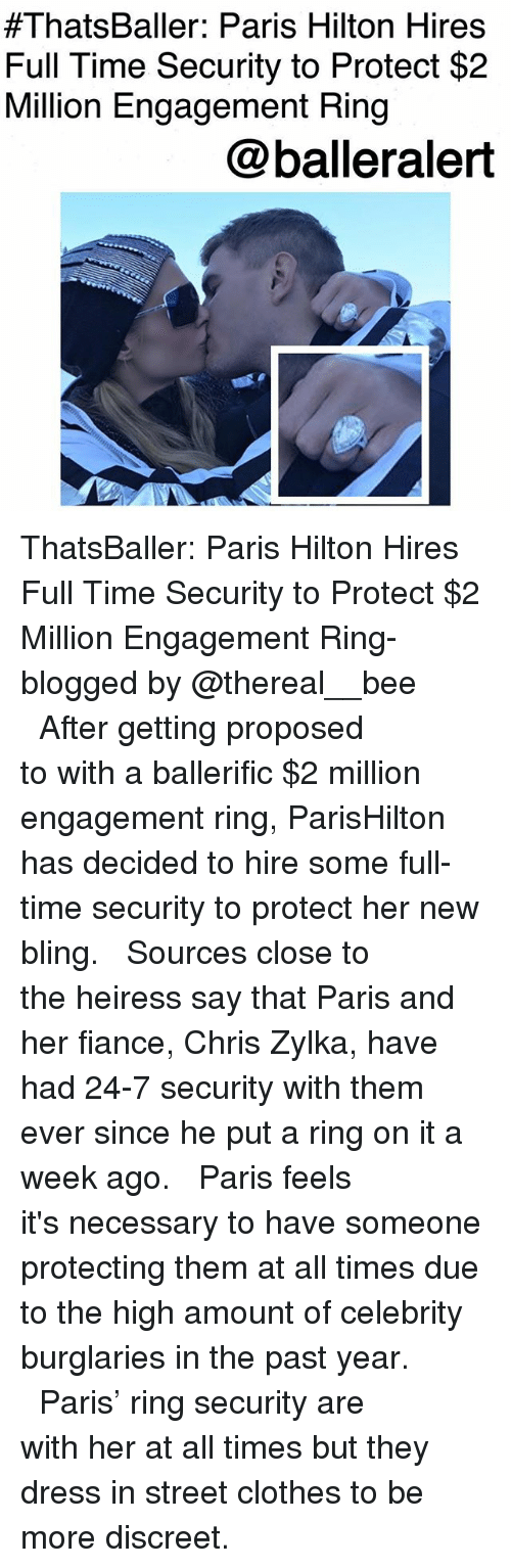 Bling, Clothes, and Memes:  #ThatsBaller: Paris Hilton Hires  Full Time Security to Protect $2  Million Engagement Ring  @balleralert ThatsBaller: Paris Hilton Hires Full Time Security to Protect $2 Million Engagement Ring-blogged by @thereal__bee ⠀⠀⠀⠀⠀⠀⠀⠀⠀ ⠀⠀ After getting proposed to with a ballerific $2 million engagement ring, ParisHilton has decided to hire some full-time security to protect her new bling. ⠀⠀⠀⠀⠀⠀⠀⠀⠀ ⠀⠀ Sources close to the heiress say that Paris and her fiance, Chris Zylka, have had 24-7 security with them ever since he put a ring on it a week ago. ⠀⠀⠀⠀⠀⠀⠀⠀⠀ ⠀⠀ Paris feels it's necessary to have someone protecting them at all times due to the high amount of celebrity burglaries in the past year. ⠀⠀⠀⠀⠀⠀⠀⠀⠀ ⠀⠀ Paris' ring security are with her at all times but they dress in street clothes to be more discreet.