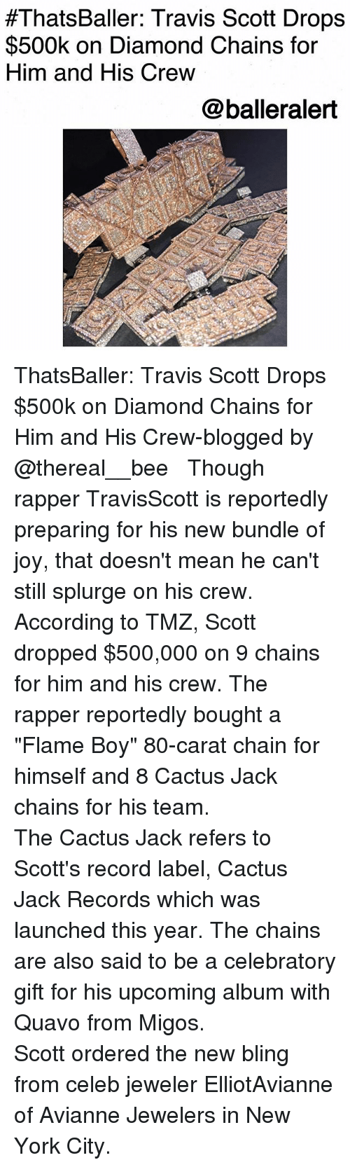 """Bling, Memes, and Migos:  #ThatsBaller: Travis Scott Drops  $500k on Diamond Chains for  Him and His Crew  @balleralert ThatsBaller: Travis Scott Drops $500k on Diamond Chains for Him and His Crew-blogged by @thereal__bee ⠀⠀⠀⠀⠀⠀⠀⠀⠀ ⠀⠀ Though rapper TravisScott is reportedly preparing for his new bundle of joy, that doesn't mean he can't still splurge on his crew. ⠀⠀⠀⠀⠀⠀⠀⠀⠀ ⠀⠀ According to TMZ, Scott dropped $500,000 on 9 chains for him and his crew. The rapper reportedly bought a """"Flame Boy"""" 80-carat chain for himself and 8 Cactus Jack chains for his team. ⠀⠀⠀⠀⠀⠀⠀⠀⠀ ⠀⠀ The Cactus Jack refers to Scott's record label, Cactus Jack Records which was launched this year. The chains are also said to be a celebratory gift for his upcoming album with Quavo from Migos. ⠀⠀⠀⠀⠀⠀⠀⠀⠀ ⠀⠀ Scott ordered the new bling from celeb jeweler ElliotAvianne of Avianne Jewelers in New York City."""