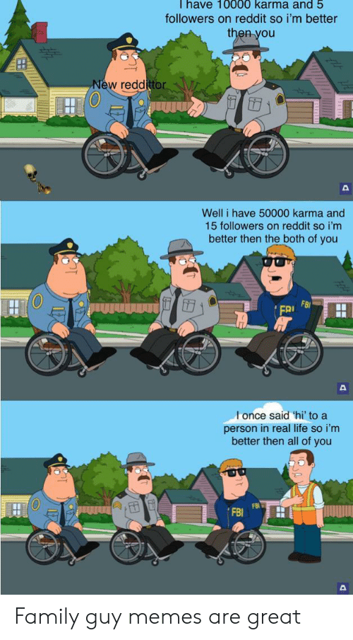 Karma: Thave 10000 karma and 5  followers on reddit so i'm better  then you  New reddittor  Well i have 50000 karma and  15 followers on reddit so i'm  better then the both of you  FB  FRI  l once said 'hi' to a  person in real life so i'm  better then all of you Family guy memes are great