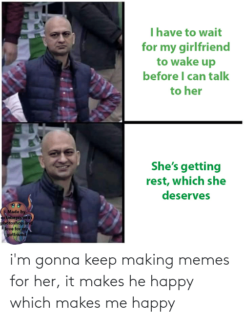Memes For Her: Thave to wait  for my girlfriend  to wake up  before I can talk  to her  She's getting  rest, which she  deserves  Made by  octobepis with  photoshop and  love for my  girlfriend i'm gonna keep making memes for her, it makes he happy which makes me happy