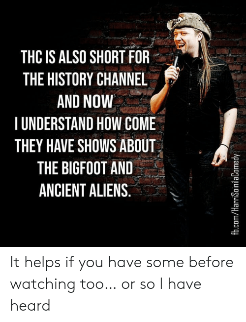 Bigfoot, Aliens, and fb.com: THC IS ALSO SHORT FOR  THE HISTORY CHANNEL  AND NOW  TUNDERSTAND HOW COME  THEY HAVE SHOWS ABOUT  THE BIGFOOT AND  ANCIENT ALIENS.  fb.com/HarriSoinilaComedy It helps if you have some before watching too… or so I have heard