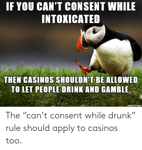 "can: The ""can't consent while drunk"" rule should apply to casinos too."