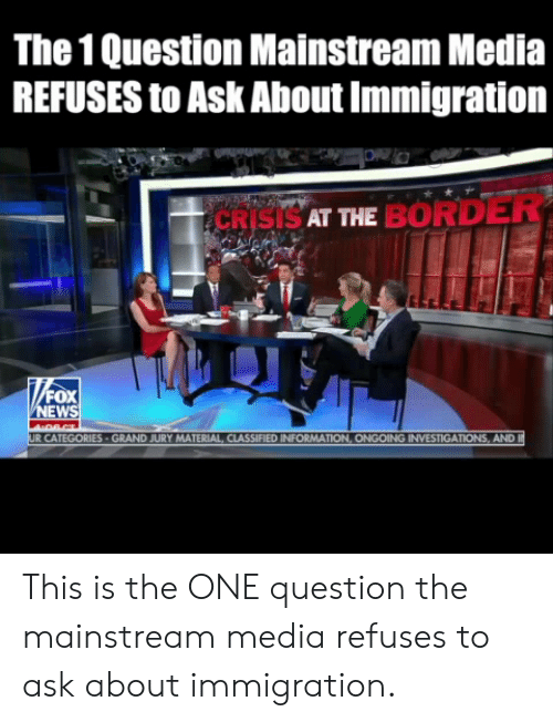 mainstream: The 1 Question Mainstream Media  REFUSES to Ask About Immigration  CRISISAT ME BORDER  EW  MATERIAL CLASSIFIED INFORMAT  AND This is the ONE question the mainstream media refuses to ask about immigration.