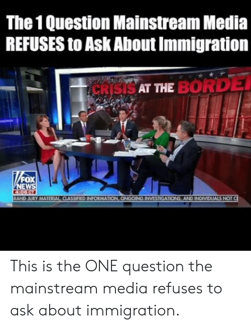 mainstream: The 1 Question Mainstream Media  REFUSES to Ask About Immigration  SAT THE BORD  FOX  EW  RAND JURY MATERIAL CIASSIFIED INFORMATION, ONGOING INVESTIGATIONS, AND INDIVIDUALS NOT This is the ONE question the mainstream media refuses to ask about immigration.