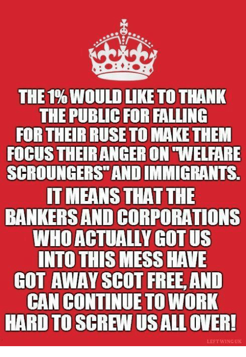 ruse: THE 1%WOULD LIKE TO THANK  THE PUBLIC FOR FALLING  FOR THEIR RUSE TO MAKE THEM  FOCUS THEIRANGERON WELFARE  SCROUNGERS ANDIMMIGRANTS.  IT MEANS THAT THE  BANKERS AND CORPORATIONS  WHO ACTUALLY GOT US  INTO THIS MESS HAVE  GOT AWAY SCOT FREE, AND  CAN CONTINUE TO WORK  HARD TO SCREW USALLOVER!  LEFT WING UK