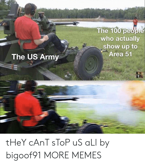 Dank, Memes, and Target: The 100 people  who actually  show up to  Area 51  The US Army tHeY cAnT sToP uS aLl by bigoof91 MORE MEMES