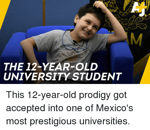 Memes, Prodigy, and Old: THE 12-YEAR-OLD  UNIVERSITY STUDENT This 12-year-old prodigy got accepted into one of Mexico's most prestigious universities.