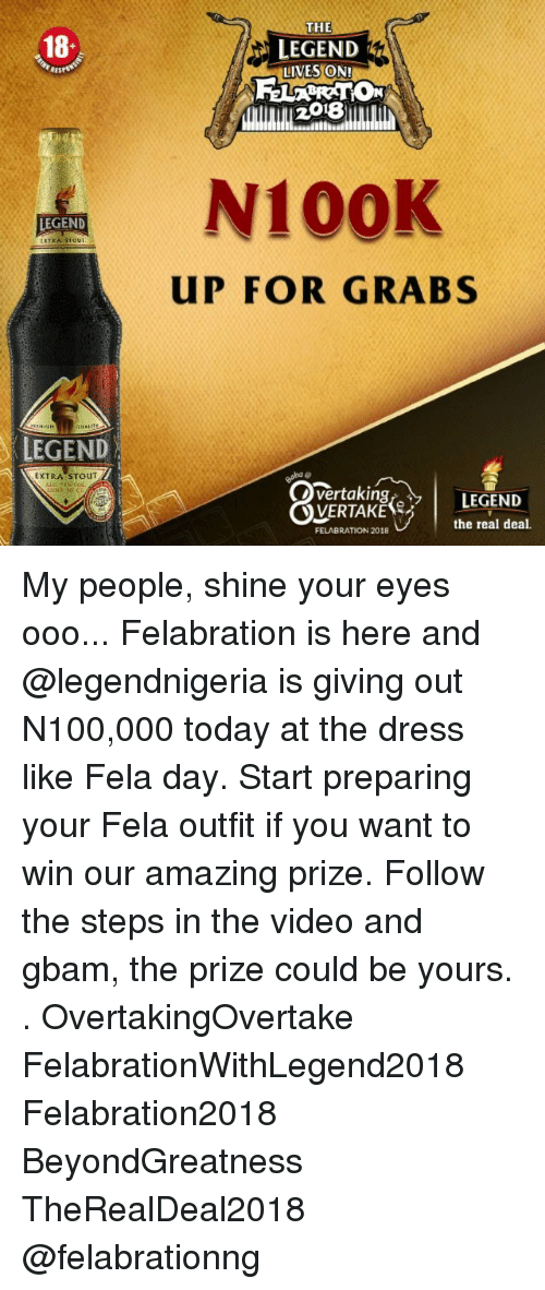 Memes, The Dress, and Dress: THE  18  LEGEND  LIVES ON!  RES  2018  N100K  LEGEND  UP FOR GRABS  LEGEND  EXTRA STOUT  vertaking  LEGEND  the real deal.  FELABRATION 2018 My people, shine your eyes ooo... Felabration is here and @legendnigeria is giving out N100,000 today at the dress like Fela day. Start preparing your Fela outfit if you want to win our amazing prize. Follow the steps in the video and gbam, the prize could be yours. . OvertakingOvertake FelabrationWithLegend2018 Felabration2018 BeyondGreatness TheRealDeal2018 @felabrationng