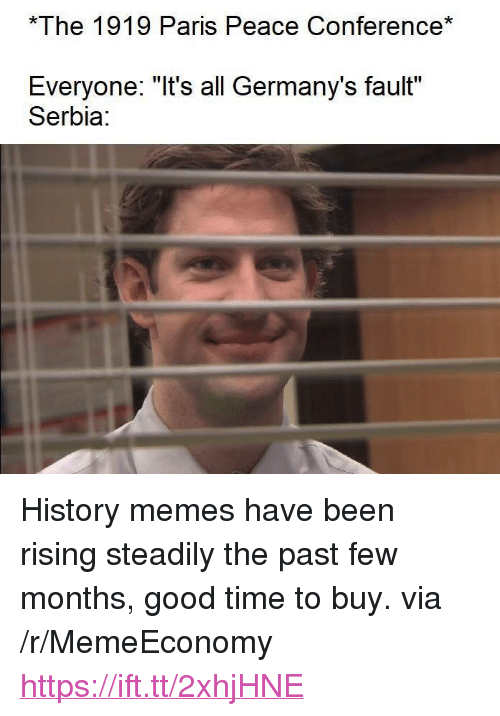"""History Memes: The 1919 Paris Peace Conference*  Everyone: """"It's all Germany's fault""""  Serbia <p>History memes have been rising steadily the past few months, good time to buy. via /r/MemeEconomy <a href=""""https://ift.tt/2xhjHNE"""">https://ift.tt/2xhjHNE</a></p>"""