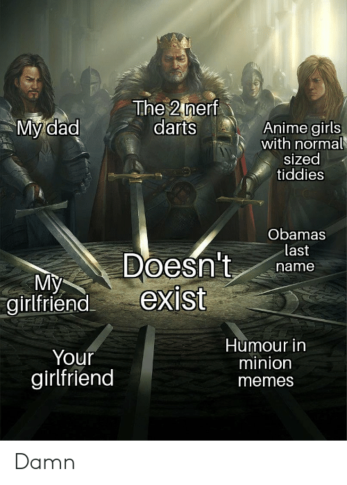Girlfriend Memes: The 2 nerf  darts  My dad  Anime girls  with normal  sized  tiddies  Obamas  last  Doesn't  exist  name  My  girlfriend  Humour in  minion  Your  girlfriend  memes Damn