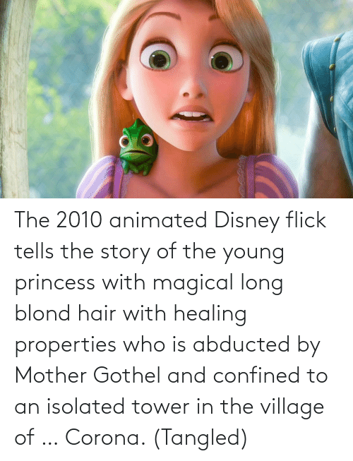 The Village: The 2010 animated Disney flick tells the story of the young princess with magical long blond hair with healing properties who is abducted by Mother Gothel and confined to an isolated tower in the village of … Corona. (Tangled)